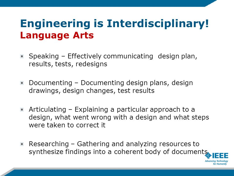 Engineering is Interdisciplinary! Language Arts Speaking – Effectively communicating design plan, results, tests, redesigns Documenting – Documenting