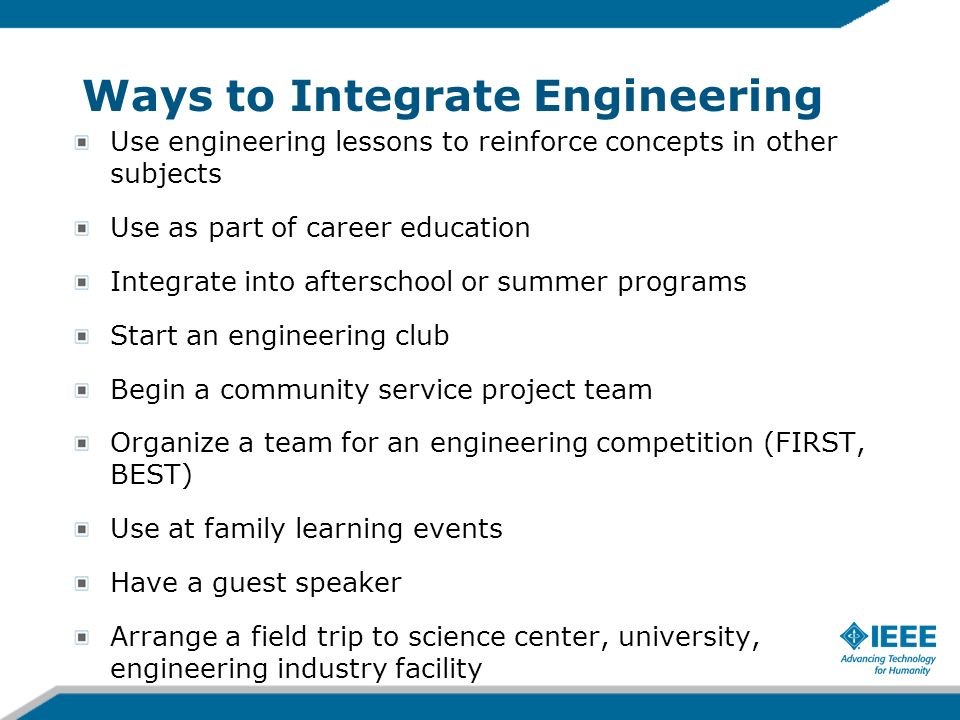 Ways to Integrate Engineering Use engineering lessons to reinforce concepts in other subjects Use as part of career education Integrate into afterscho