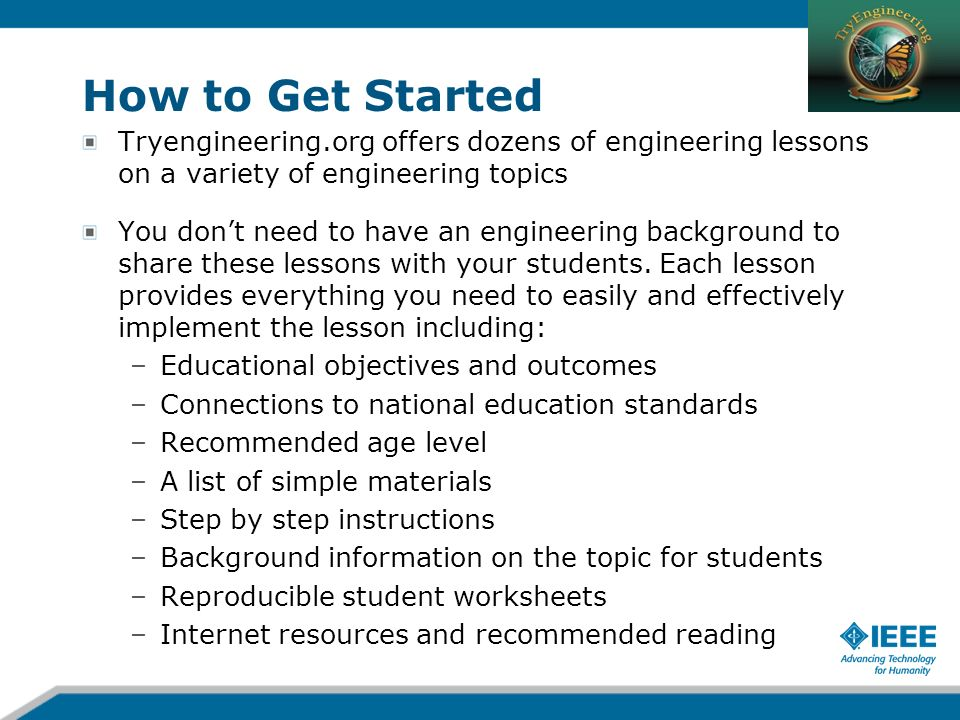 How to Get Started Tryengineering.org offers dozens of engineering lessons on a variety of engineering topics You dont need to have an engineering bac