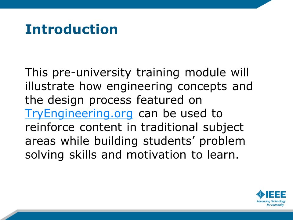 Introduction This pre-university training module will illustrate how engineering concepts and the design process featured on TryEngineering.org can be