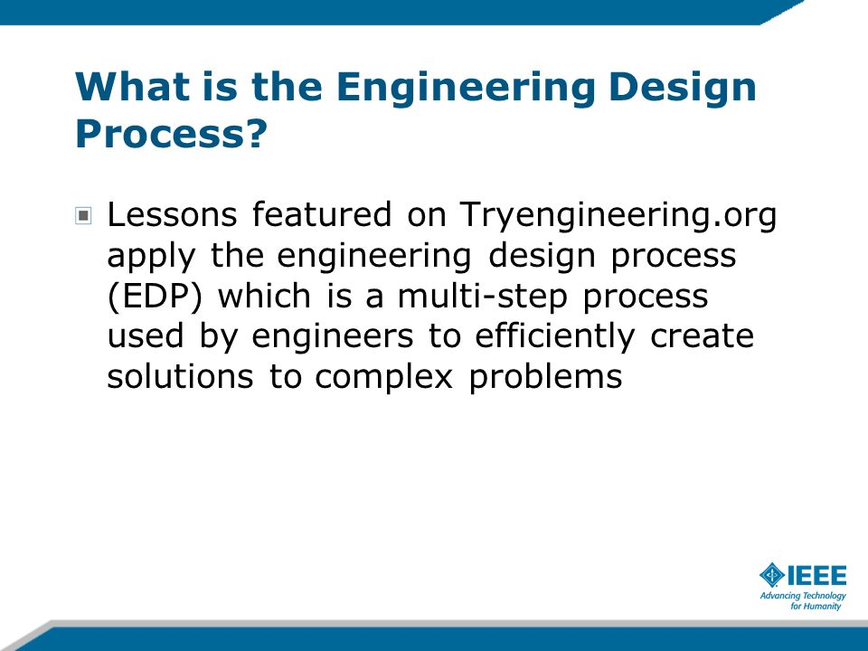 What is the Engineering Design Process? Lessons featured on Tryengineering.org apply the engineering design process (EDP) which is a multi-step proces