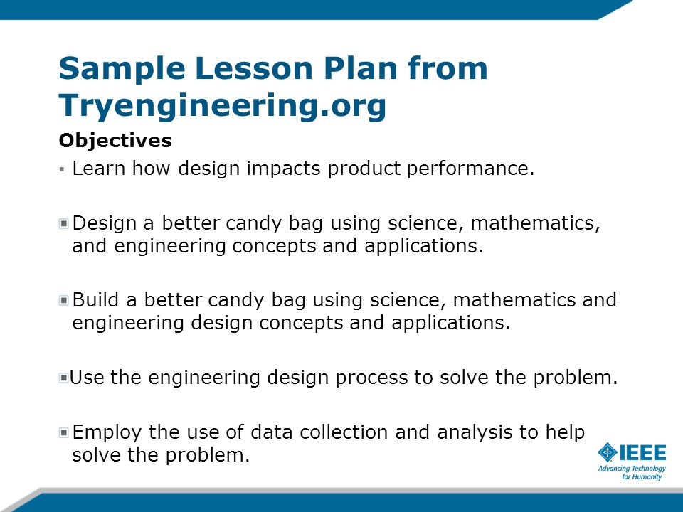 Sample Lesson Plan from Tryengineering.org Objectives Learn how design impacts product performance. Design a better candy bag using science, mathemati