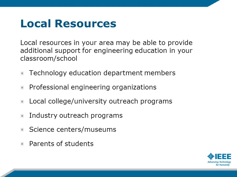 Local Resources Local resources in your area may be able to provide additional support for engineering education in your classroom/school Technology e