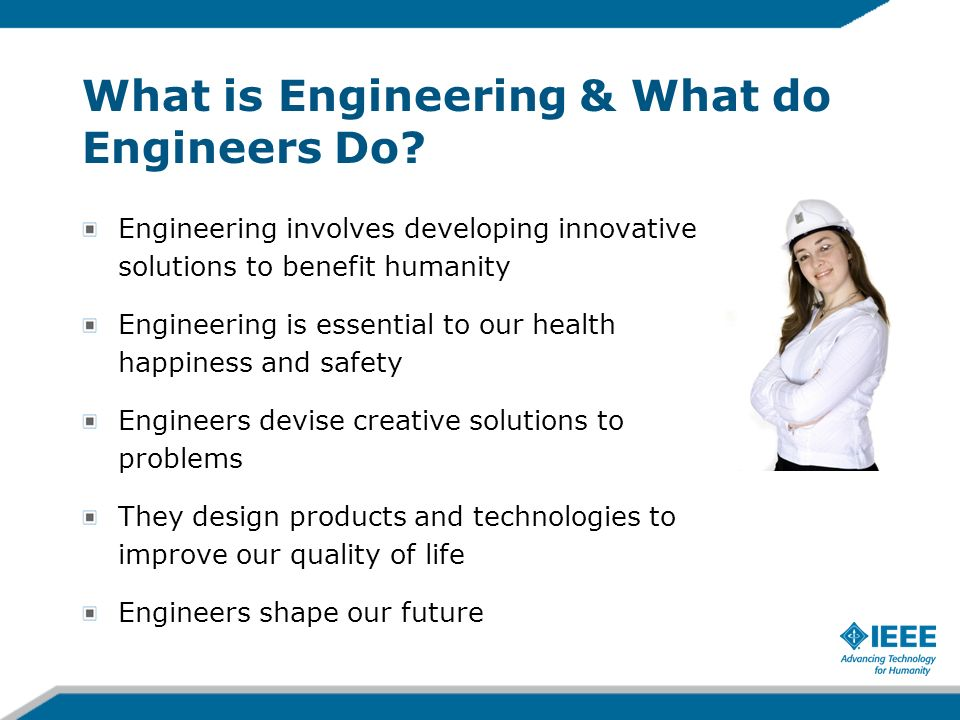 What is Engineering & What do Engineers Do? Engineering involves developing innovative solutions to benefit humanity Engineering is essential to our h