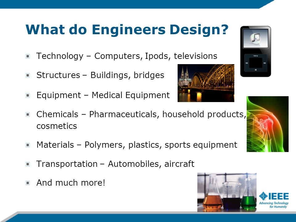 What do Engineers Design? Technology – Computers, Ipods, televisions Structures – Buildings, bridges Equipment – Medical Equipment Chemicals – Pharmac
