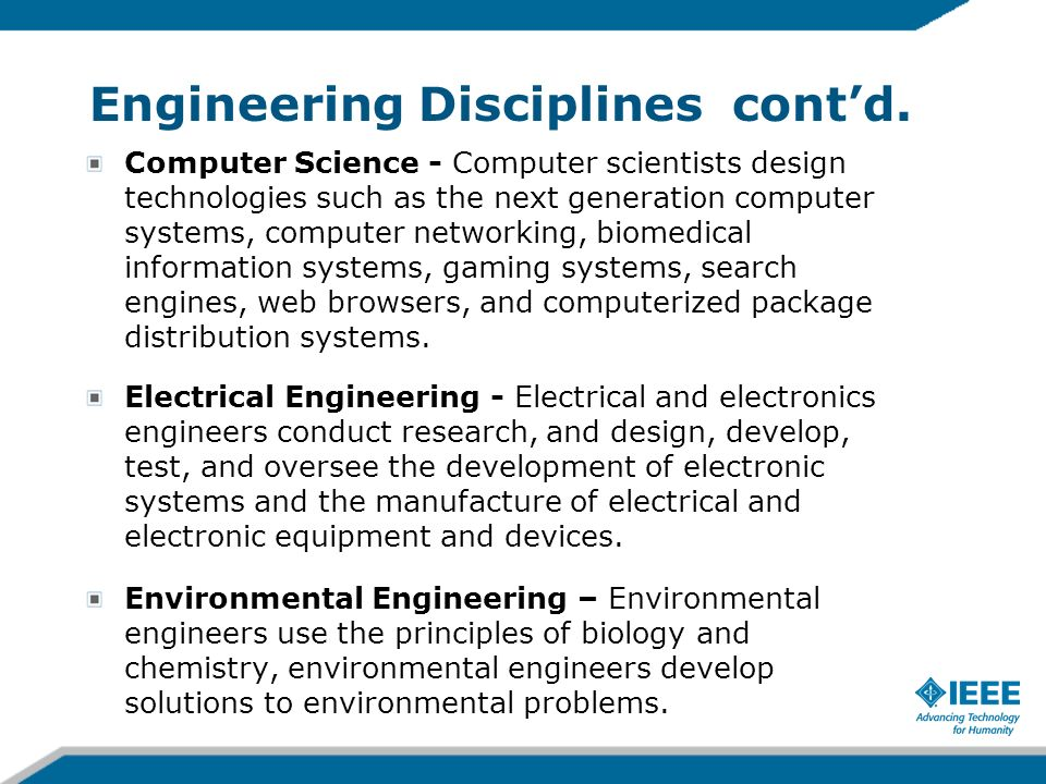 Engineering Disciplines contd. Computer Science - Computer scientists design technologies such as the next generation computer systems, computer netwo