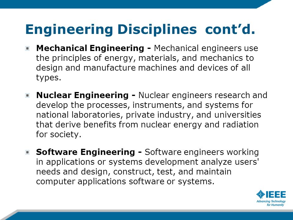 Engineering Disciplines contd. Mechanical Engineering - Mechanical engineers use the principles of energy, materials, and mechanics to design and manu