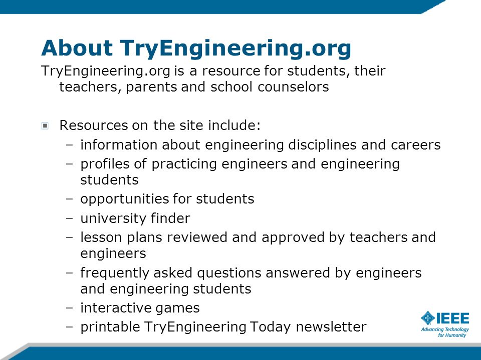 About TryEngineering.org TryEngineering.org is a resource for students, their teachers, parents and school counselors Resources on the site include: –