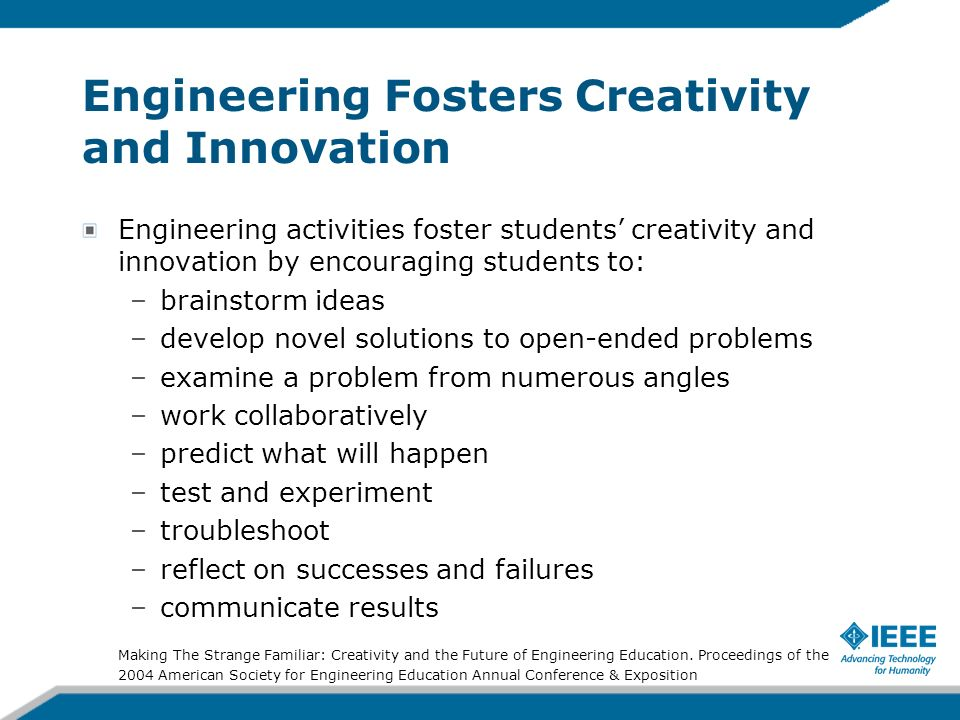 Engineering Fosters Creativity and Innovation Engineering activities foster students creativity and innovation by encouraging students to: –brainstorm