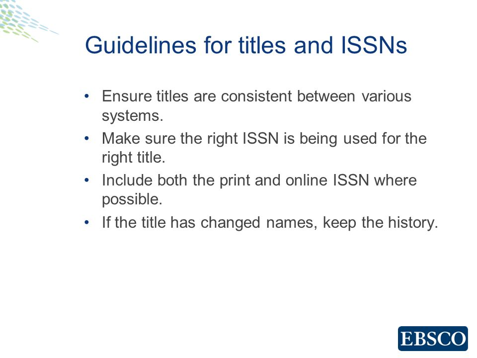 Guidelines for titles and ISSNs Ensure titles are consistent between various systems. Make sure the right ISSN is being used for the right title. Incl