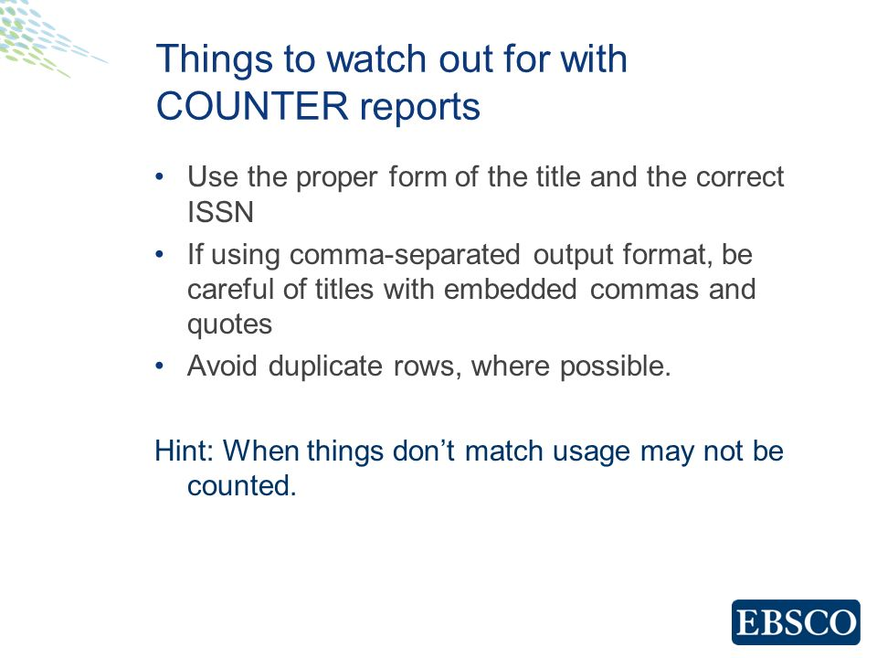 Things to watch out for with COUNTER reports Use the proper form of the title and the correct ISSN If using comma-separated output format, be careful