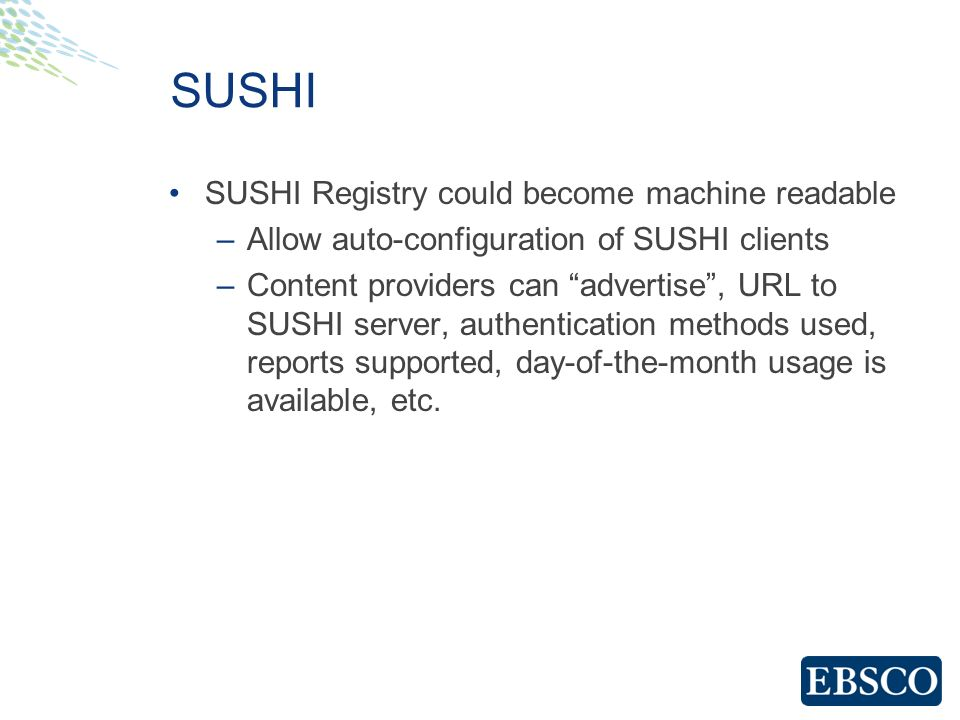 SUSHI SUSHI Registry could become machine readable –Allow auto-configuration of SUSHI clients –Content providers can advertise, URL to SUSHI server, a