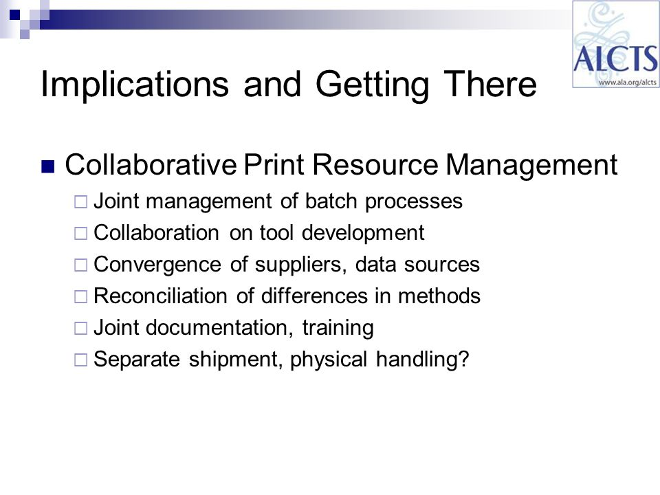 Implications and Getting There Collaborative Print Resource Management Joint management of batch processes Collaboration on tool development Convergence of suppliers, data sources Reconciliation of differences in methods Joint documentation, training Separate shipment, physical handling