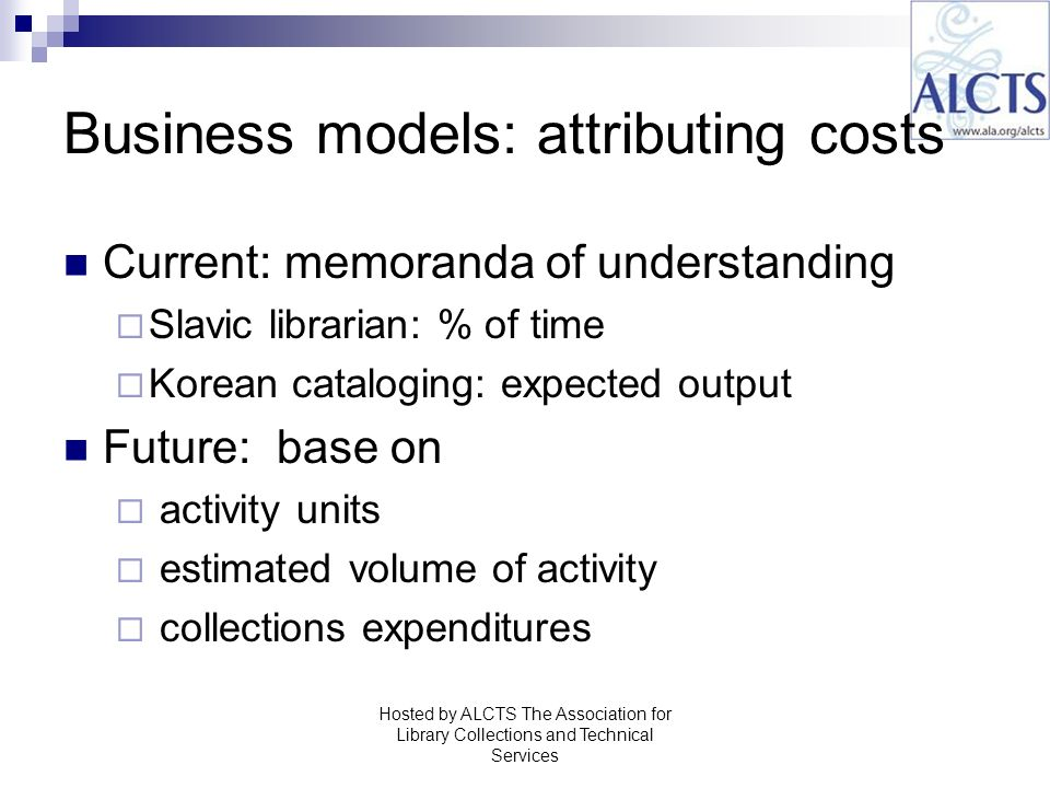 Business models: attributing costs Current: memoranda of understanding Slavic librarian: % of time Korean cataloging: expected output Future: base on activity units estimated volume of activity collections expenditures Hosted by ALCTS The Association for Library Collections and Technical Services