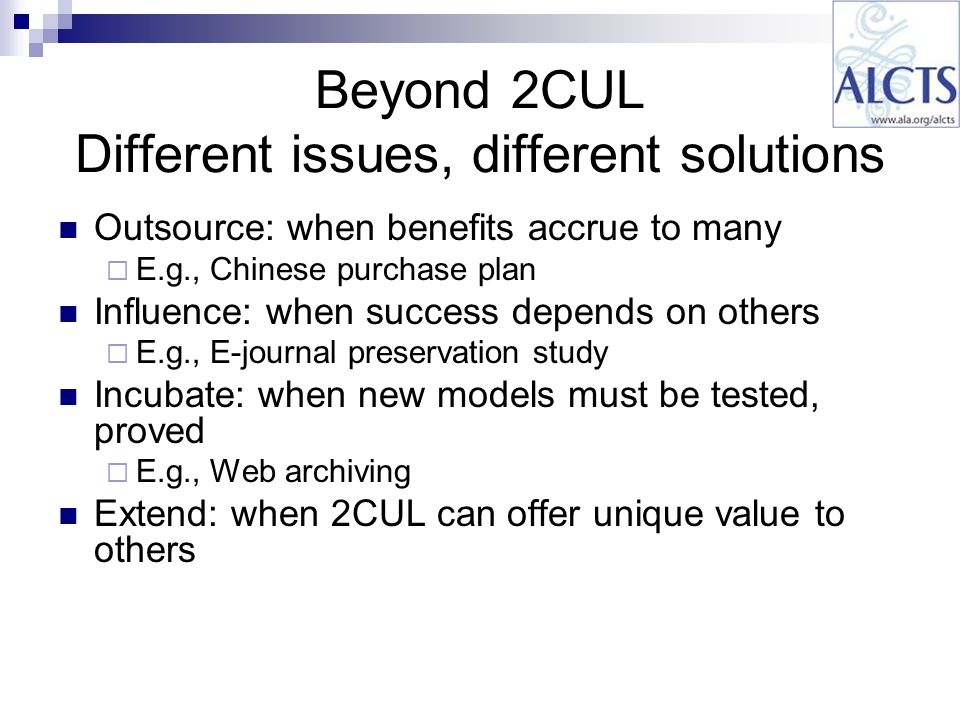 Beyond 2CUL Different issues, different solutions Outsource: when benefits accrue to many E.g., Chinese purchase plan Influence: when success depends on others E.g., E-journal preservation study Incubate: when new models must be tested, proved E.g., Web archiving Extend: when 2CUL can offer unique value to others