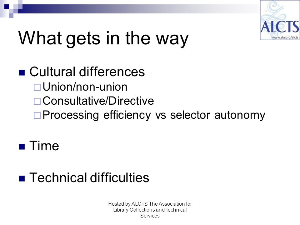 What gets in the way Cultural differences Union/non-union Consultative/Directive Processing efficiency vs selector autonomy Time Technical difficulties Hosted by ALCTS The Association for Library Collections and Technical Services