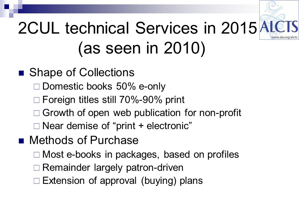 2CUL technical Services in 2015 (as seen in 2010) Shape of Collections Domestic books 50% e-only Foreign titles still 70%-90% print Growth of open web publication for non-profit Near demise of print + electronic Methods of Purchase Most e-books in packages, based on profiles Remainder largely patron-driven Extension of approval (buying) plans