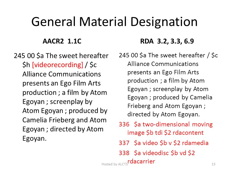 General Material Designation AACR2 1.1C 245 00 $a The sweet hereafter $h [videorecording] / $c Alliance Communications presents an Ego Film Arts production ; a film by Atom Egoyan ; screenplay by Atom Egoyan ; produced by Camelia Frieberg and Atom Egoyan ; directed by Atom Egoyan.