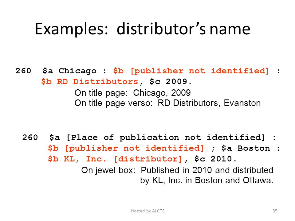 Examples: distributors name 260 $a Chicago : $b [publisher not identified] : $b RD Distributors, $c 2009.