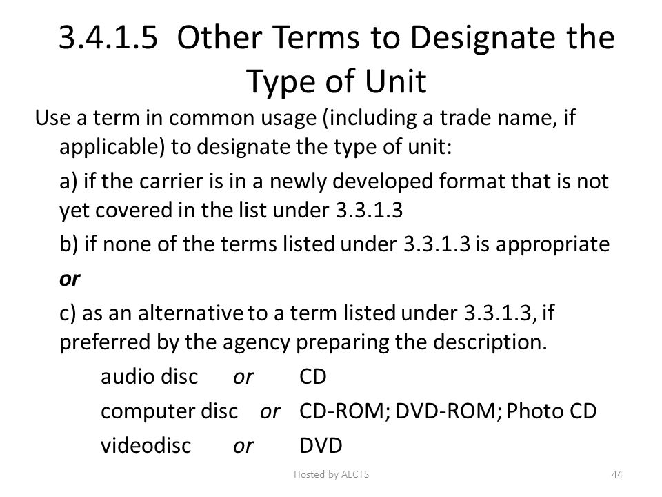 3.4.1.5 Other Terms to Designate the Type of Unit Use a term in common usage (including a trade name, if applicable) to designate the type of unit: a) if the carrier is in a newly developed format that is not yet covered in the list under 3.3.1.3 b) if none of the terms listed under 3.3.1.3 is appropriate or c) as an alternative to a term listed under 3.3.1.3, if preferred by the agency preparing the description.