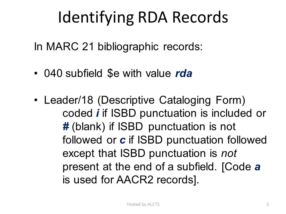 Identifying RDA Records In MARC 21 bibliographic records: 040 subfield $e with value rda Leader/18 (Descriptive Cataloging Form) coded i if ISBD punctuation is included or # (blank) if ISBD punctuation is not followed or c if ISBD punctuation followed except that ISBD punctuation is not present at the end of a subfield.