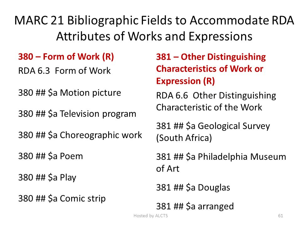 MARC 21 Bibliographic Fields to Accommodate RDA Attributes of Works and Expressions 380 – Form of Work (R) RDA 6.3 Form of Work 380 ## $a Motion picture 380 ## $a Television program 380 ## $a Choreographic work 380 ## $a Poem 380 ## $a Play 380 ## $a Comic strip 381 – Other Distinguishing Characteristics of Work or Expression (R) RDA 6.6 Other Distinguishing Characteristic of the Work 381 ## $a Geological Survey (South Africa) 381 ## $a Philadelphia Museum of Art 381 ## $a Douglas 381 ## $a arranged 61Hosted by ALCTS
