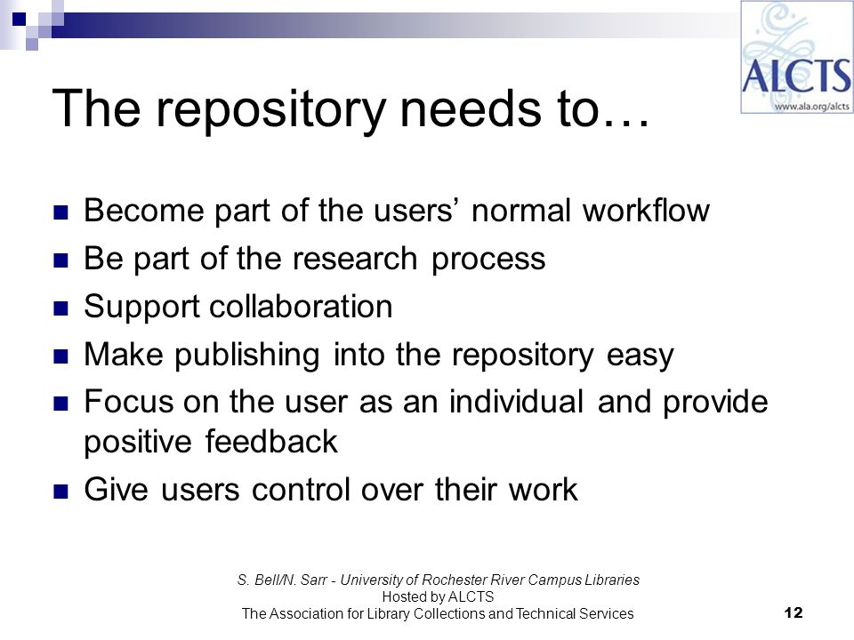 The repository needs to… Become part of the users normal workflow Be part of the research process Support collaboration Make publishing into the repository easy Focus on the user as an individual and provide positive feedback Give users control over their work S.