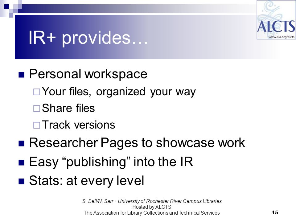 IR+ provides… Personal workspace Your files, organized your way Share files Track versions Researcher Pages to showcase work Easy publishing into the IR Stats: at every level S.