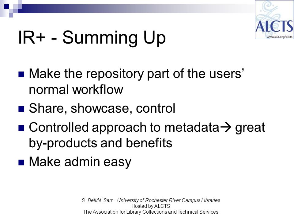 IR+ - Summing Up Make the repository part of the users normal workflow Share, showcase, control Controlled approach to metadata great by-products and benefits Make admin easy S.
