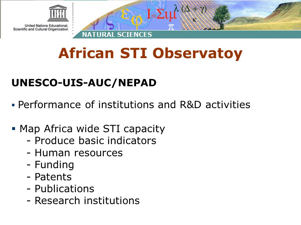 African STI Observatoy UNESCO-UIS-AUC/NEPAD Performance of institutions and R&D activities Map Africa wide STI capacity - Produce basic indicators - Human resources - Funding - Patents - Publications - Research institutions