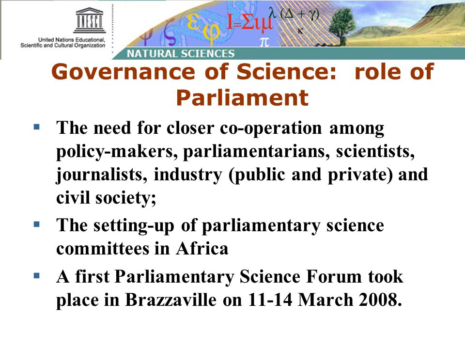 Governance of Science: role of Parliament The need for closer co-operation among policy-makers, parliamentarians, scientists, journalists, industry (public and private) and civil society; The setting-up of parliamentary science committees in Africa A first Parliamentary Science Forum took place in Brazzaville on 11-14 March 2008.