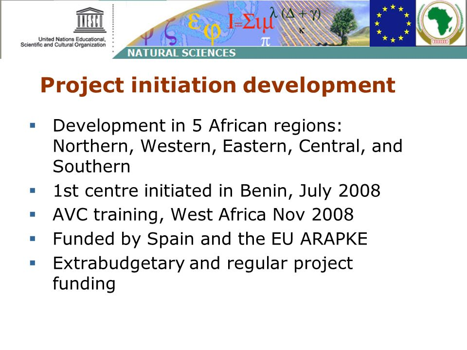 Project initiation development Development in 5 African regions: Northern, Western, Eastern, Central, and Southern 1st centre initiated in Benin, July 2008 AVC training, West Africa Nov 2008 Funded by Spain and the EU ARAPKE Extrabudgetary and regular project funding
