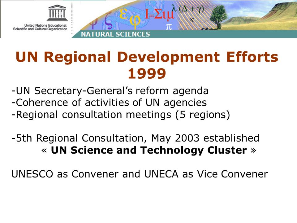 UN Regional Development Efforts 1999 -UN Secretary-Generals reform agenda -Coherence of activities of UN agencies -Regional consultation meetings (5 regions) -5th Regional Consultation, May 2003 established « UN Science and Technology Cluster » UNESCO as Convener and UNECA as Vice Convener