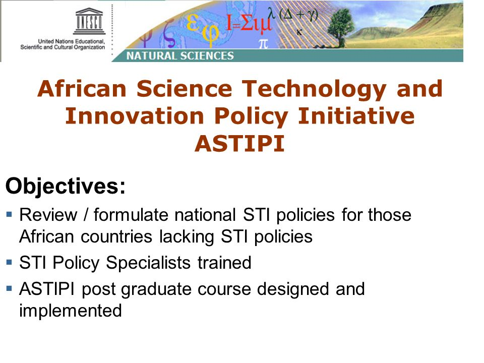 African Science Technology and Innovation Policy Initiative ASTIPI Objectives: Review / formulate national STI policies for those African countries lacking STI policies STI Policy Specialists trained ASTIPI post graduate course designed and implemented