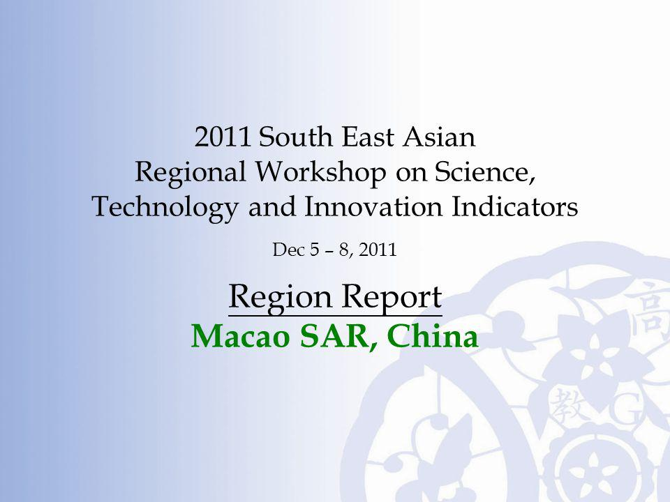 2011 South East Asian Regional Workshop on Science, Technology and Innovation Indicators Dec 5 – 8, 2011 Region Report Macao SAR, China