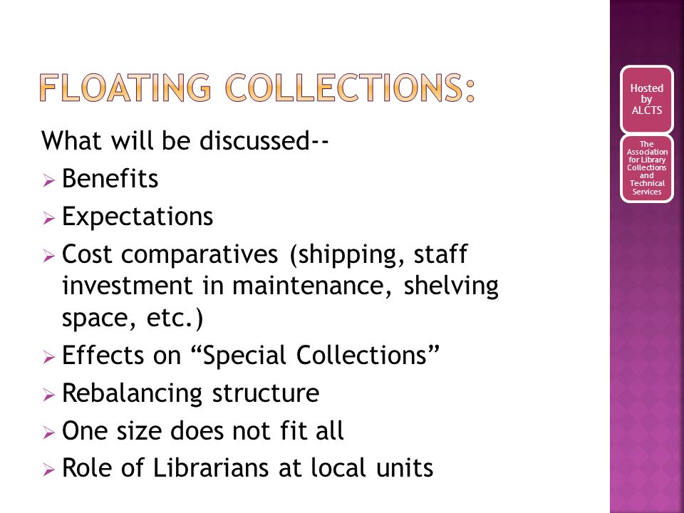 What will be discussed-- Benefits Expectations Cost comparatives (shipping, staff investment in maintenance, shelving space, etc.) Effects on Special Collections Rebalancing structure One size does not fit all Role of Librarians at local units Hosted by ALCTS The Association for Library Collections and Technical Services