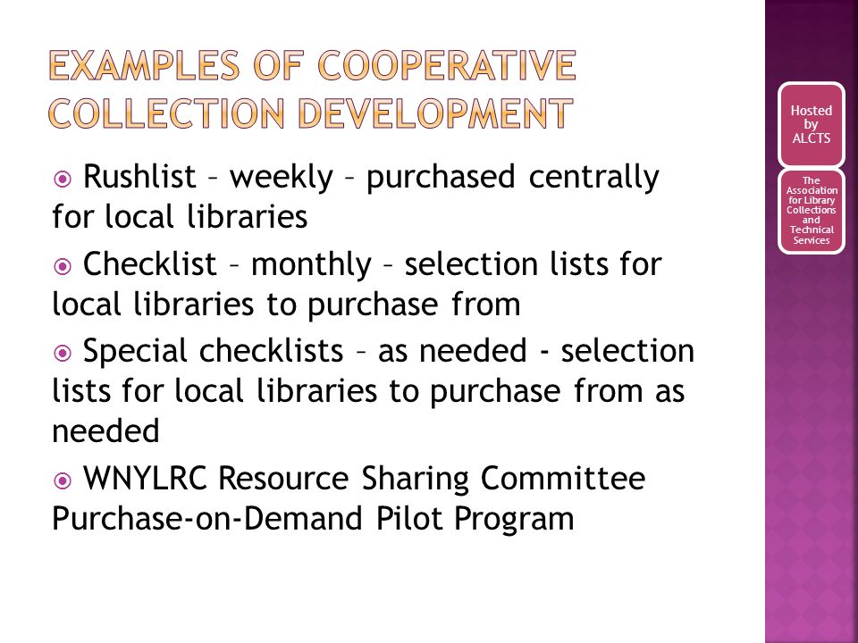 Rushlist – weekly – purchased centrally for local libraries Checklist – monthly – selection lists for local libraries to purchase from Special checklists – as needed - selection lists for local libraries to purchase from as needed WNYLRC Resource Sharing Committee Purchase-on-Demand Pilot Program Hosted by ALCTS The Association for Library Collections and Technical Services