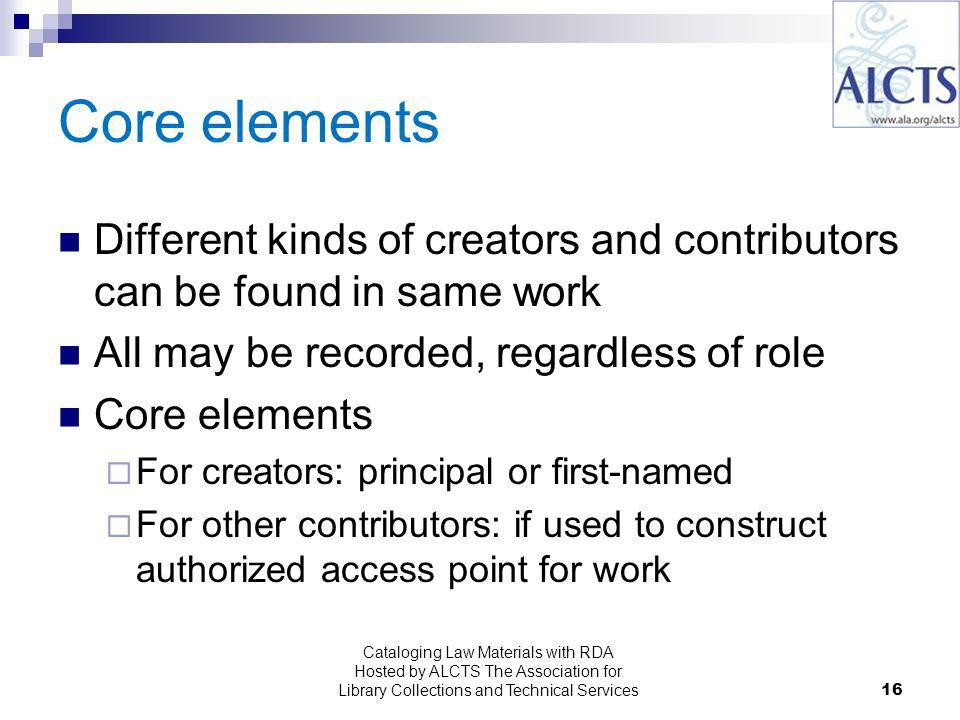 16 Core elements Different kinds of creators and contributors can be found in same work All may be recorded, regardless of role Core elements For creators: principal or first-named For other contributors: if used to construct authorized access point for work Cataloging Law Materials with RDA Hosted by ALCTS The Association for Library Collections and Technical Services