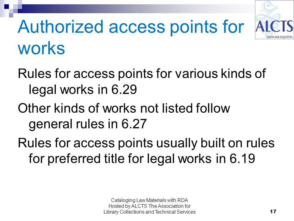 17 Authorized access points for works Rules for access points for various kinds of legal works in 6.29 Other kinds of works not listed follow general rules in 6.27 Rules for access points usually built on rules for preferred title for legal works in 6.19 Cataloging Law Materials with RDA Hosted by ALCTS The Association for Library Collections and Technical Services