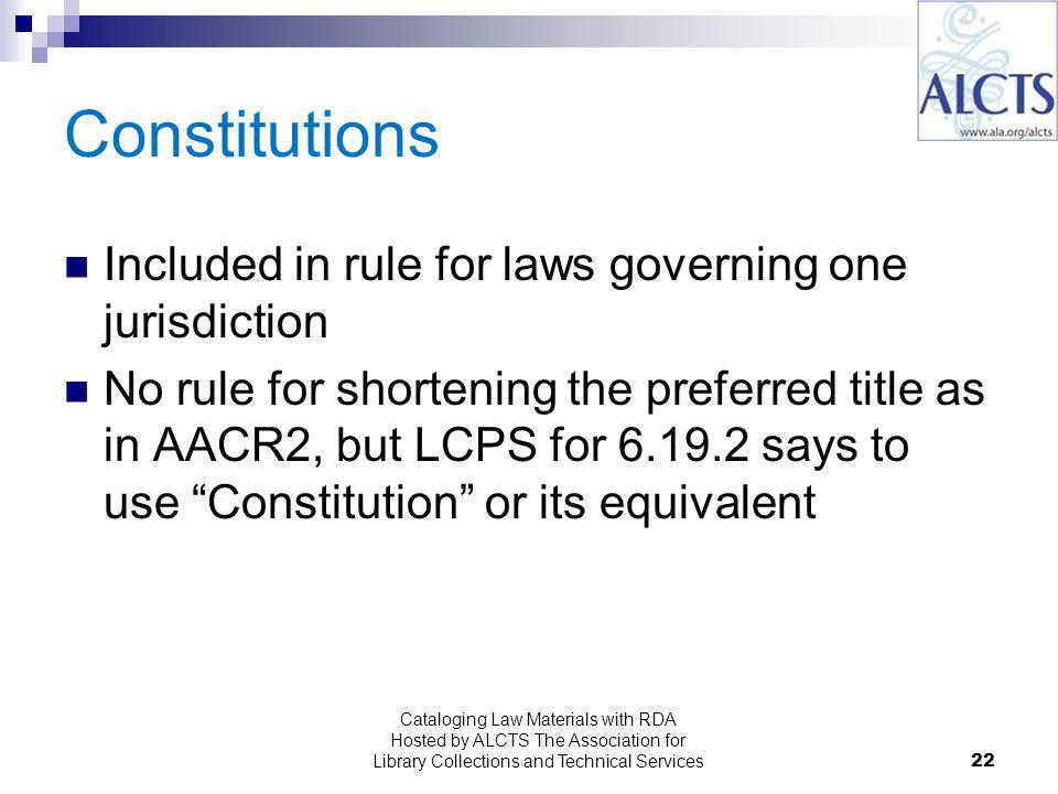 Constitutions Included in rule for laws governing one jurisdiction No rule for shortening the preferred title as in AACR2, but LCPS for says to use Constitution or its equivalent 22 Cataloging Law Materials with RDA Hosted by ALCTS The Association for Library Collections and Technical Services