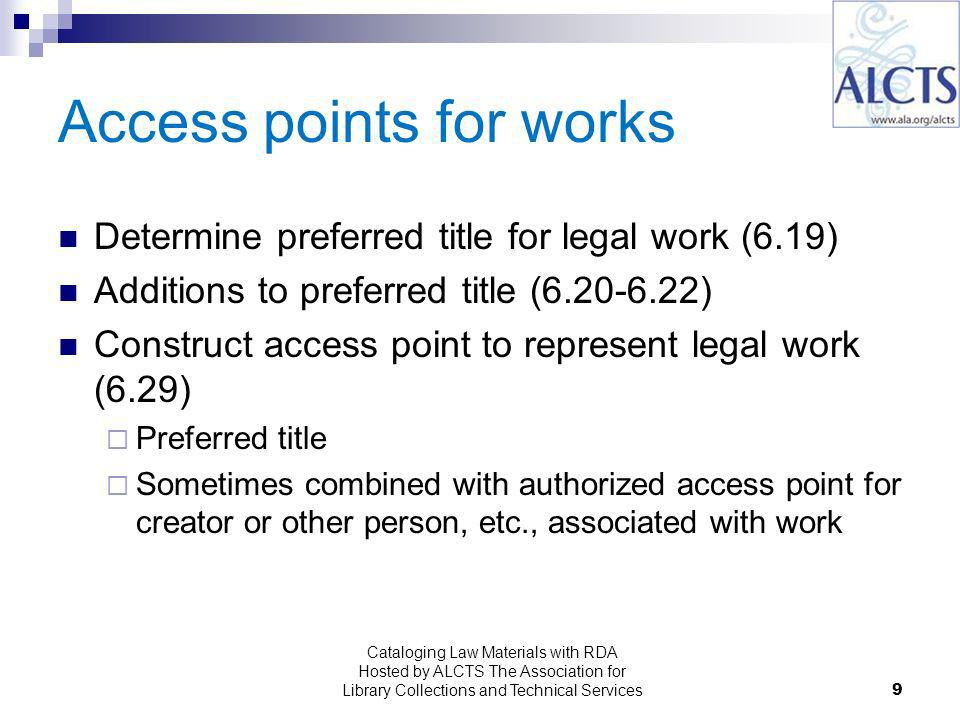 9 Determine preferred title for legal work (6.19) Additions to preferred title ( ) Construct access point to represent legal work (6.29) Preferred title Sometimes combined with authorized access point for creator or other person, etc., associated with work Cataloging Law Materials with RDA Hosted by ALCTS The Association for Library Collections and Technical Services
