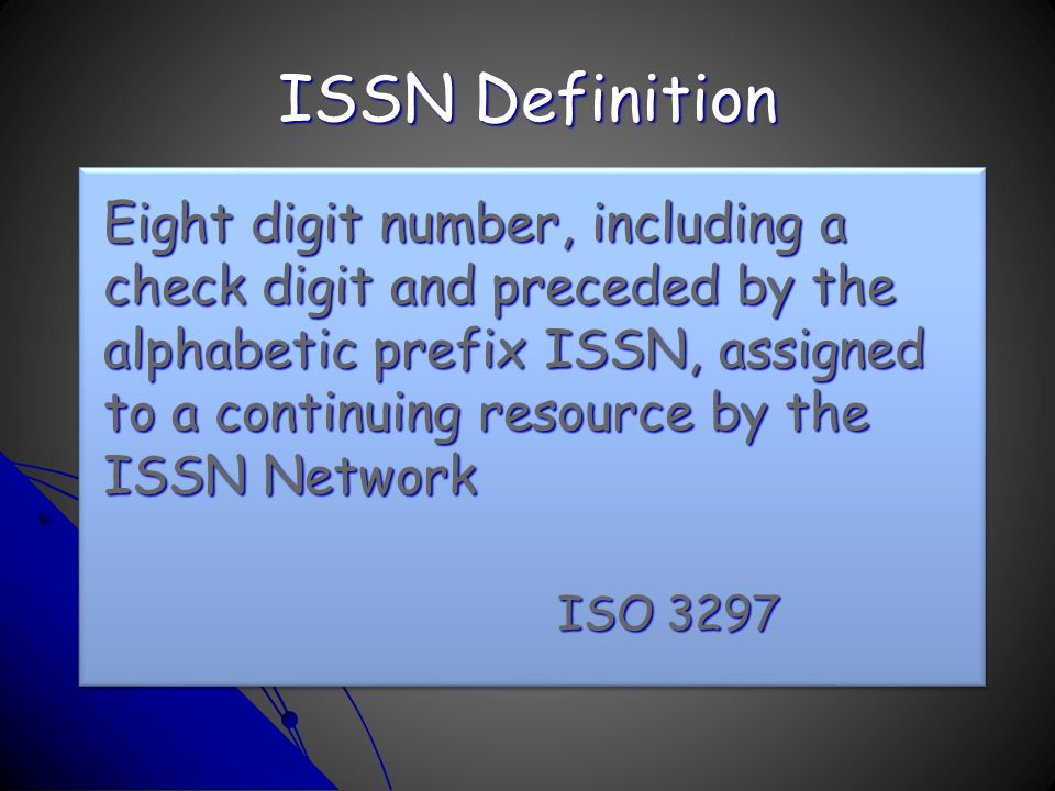 ISSN Definition Eight digit number, including a check digit and preceded by the alphabetic prefix ISSN, assigned to a continuing resource by the ISSN