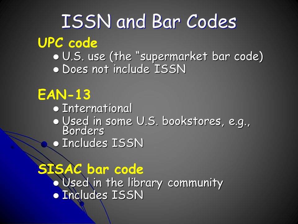 ISSN and Bar Codes UPC code U.S. use (the supermarket bar code) U.S. use (the supermarket bar code) Does not include ISSN Does not include ISSN EAN-13