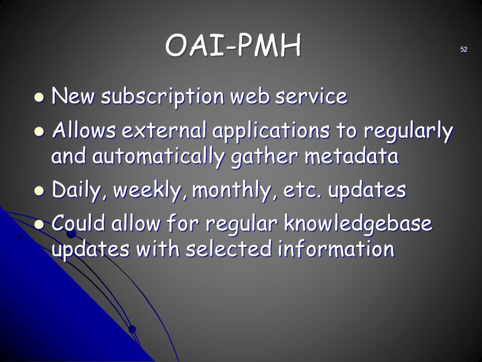 OAI-PMH New subscription web service New subscription web service Allows external applications to regularly and automatically gather metadata Allows e