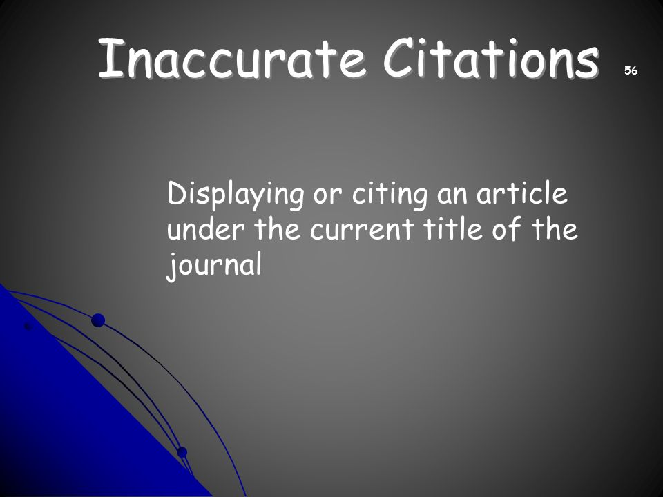 Inaccurate Citations Displaying or citing an article under the current title of the journal 56