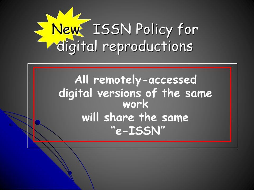New ISSN Policy for digital reproductions All remotely-accessed digital versions of the same work will share the same e-ISSN