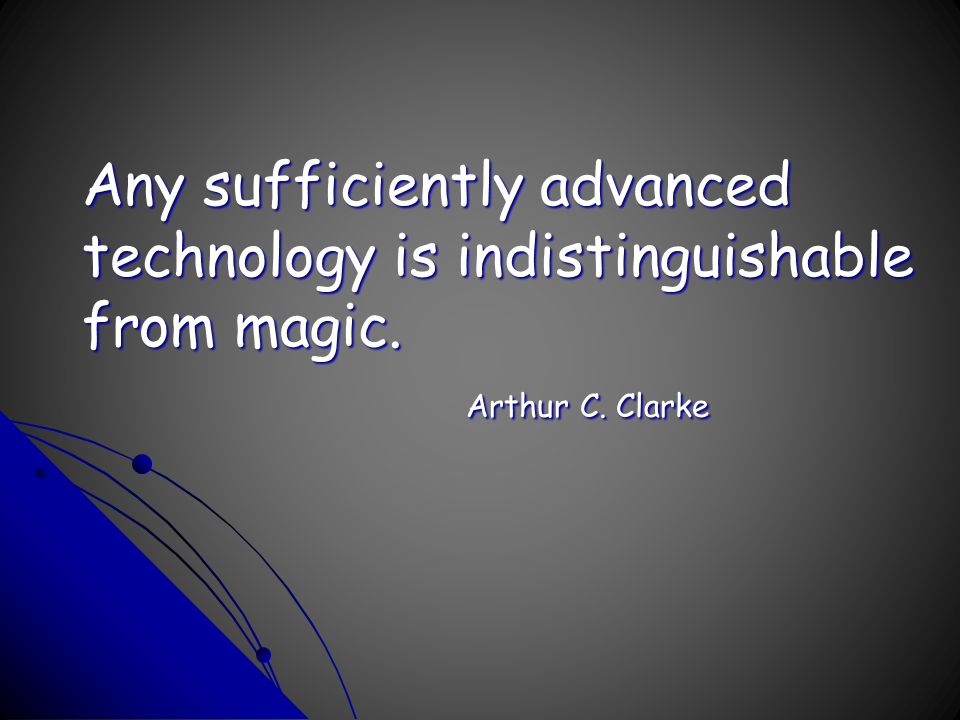 Any sufficiently advanced technology is indistinguishable from magic. Arthur C. Clarke