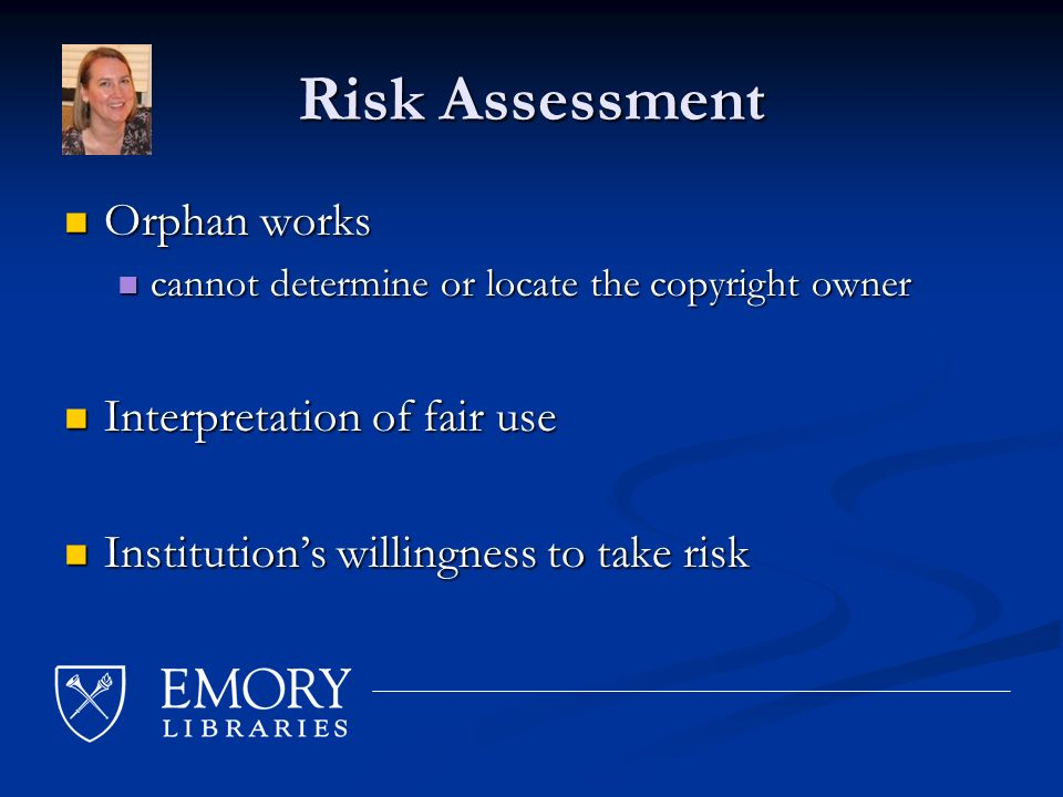 Risk Assessment Orphan works Orphan works cannot determine or locate the copyright owner cannot determine or locate the copyright owner Interpretation of fair use Interpretation of fair use Institutions willingness to take risk Institutions willingness to take risk