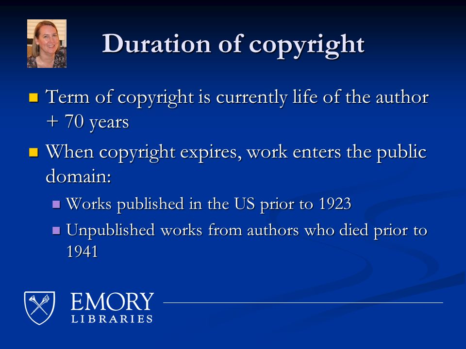 Duration of copyright Term of copyright is currently life of the author + 70 years Term of copyright is currently life of the author + 70 years When copyright expires, work enters the public domain: When copyright expires, work enters the public domain: Works published in the US prior to 1923 Works published in the US prior to 1923 Unpublished works from authors who died prior to 1941 Unpublished works from authors who died prior to 1941