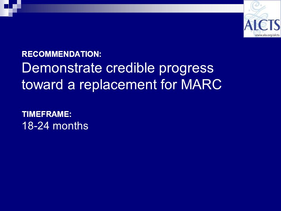 RECOMMENDATION: Demonstrate credible progress toward a replacement for MARC TIMEFRAME: 18-24 months